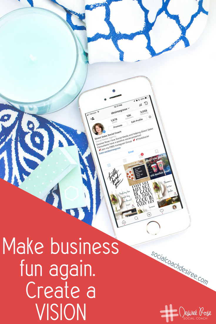 Make business fun again! Create a vision board. By collecting images that represent your dreams and aspirations, you'll have a constant reminder of where it is you're going, and even why you started your business in the first place.
