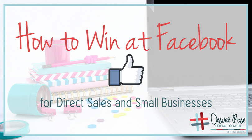How to Win at Facebook for Small Businesses and Direct Sales Consultants